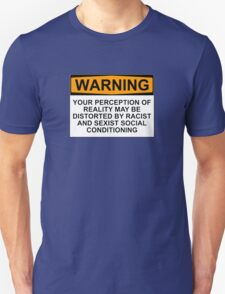 WARNING: YOUR PERCEPTION OF REALITY MAY BE DISTORTED BY RACIST AND SEXIST SOCIAL CONDITIONING T-Shirt