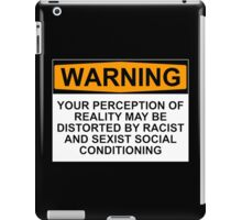 WARNING: YOUR PERCEPTION OF REALITY MAY BE DISTORTED BY RACIST AND SEXIST SOCIAL CONDITIONING iPad Case/Skin