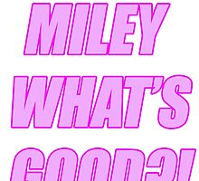 MILEY WHATS GOOD?! by YoungLolita
