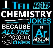 i tell bad chemistry jokes because all the good ones by trendz