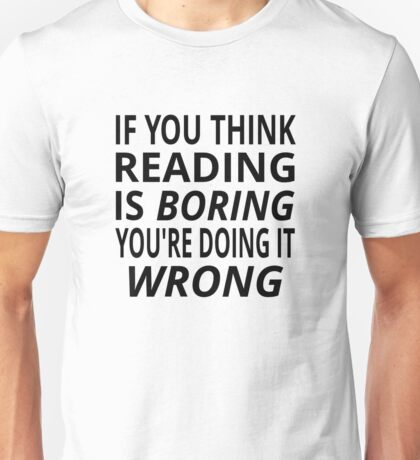 If You Think Reading Is Boring, You're Doing It Wrong Unisex T-Shirt