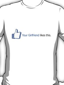 Facebook - Your Girlfriend likes this. T-Shirt