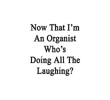 Now That I'm An Organist Who's Doing All The Laughing?  by supernova23