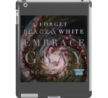 Forget Black and White Embrace Gray Uncertainty iPad Case/Skin