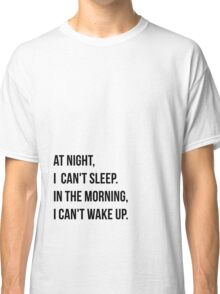 At Night I Can't Sleep, In The Morning, I Can't Wake Up. Classic T-Shirt