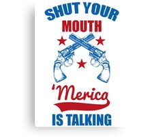 Shut Your Mouth 'Merica Is Talking Canvas Print
