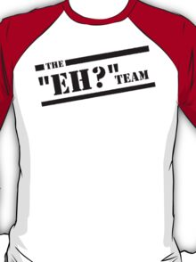 "The ""Eh?"" Team - Black Graphic, Funny T-Shirt"