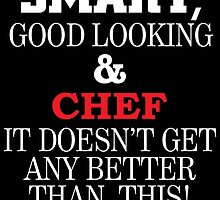 SMART GOOD LOOKING AND CHEF IT DOESN'T GET ANY BETTER THAN THIS by teeshoppy