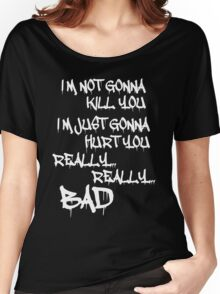 I'm not gonna kill you I'm just gonna hurt you really Bad Women's Relaxed Fit T-Shirt