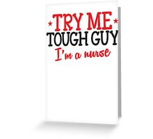 TRY ME TOUGH GUY I'm a NURSE! Greeting Card