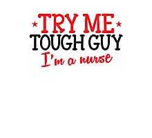 TRY ME TOUGH GUY I'm a NURSE! Photographic Print