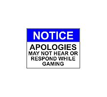 NOTICE: APOLOGIES, MAY NOT HEAR OR RESPOND WHILE GAMING Photographic Print