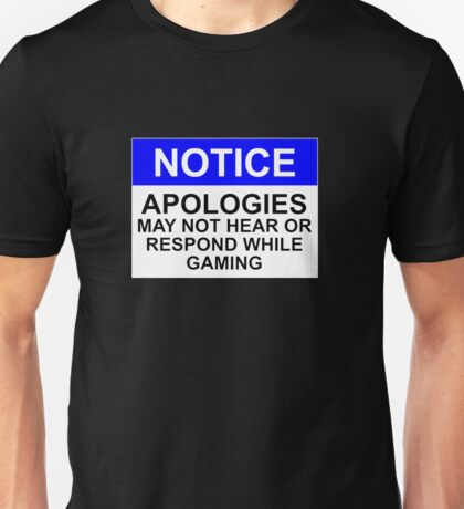 NOTICE: APOLOGIES, MAY NOT HEAR OR RESPOND WHILE GAMING Unisex T-Shirt
