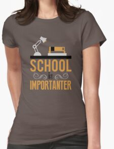 School is importanter Womens Fitted T-Shirt