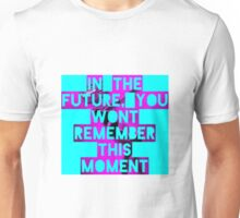 In The Future, You Wont Remember This Moment Unisex T-Shirt