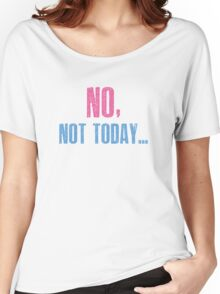 No, Not Today... Women's Relaxed Fit T-Shirt