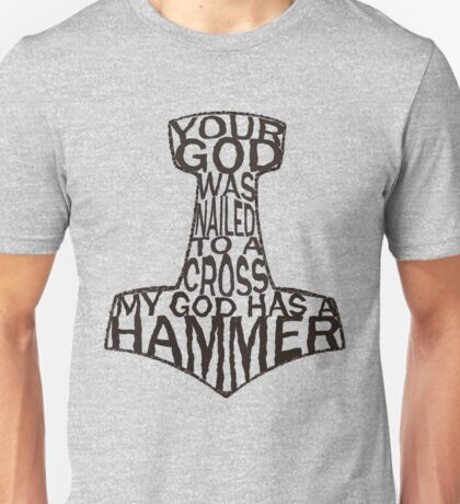 your god was nailed to a cross, my god has a hammer (2) Unisex T-Shirt