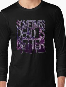 Sometimes Dead Is Better Long Sleeve T-Shirt