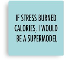 If stress burned calories, I would be a supermodel Canvas Print