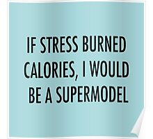 If stress burned calories, I would be a supermodel Poster