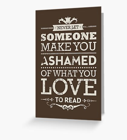 Never let someone make you ashamed of what you love to read. Greeting Card