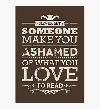 Never let someone make you ashamed of what you love to read. Photographic Print
