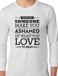 Never let someone make you ashamed of what you love to read. Long Sleeve T-Shirt