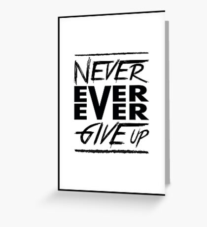 Never ever ever give up! Greeting Card