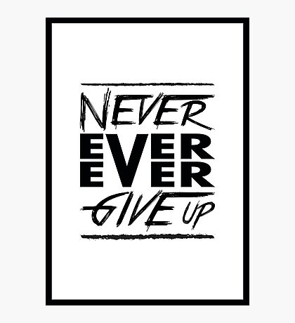 Never ever ever give up! Photographic Print