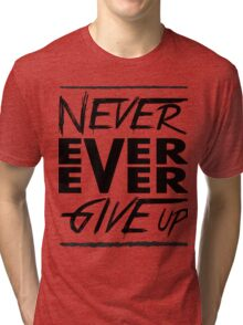 Never ever ever give up! Tri-blend T-Shirt