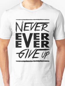 Never ever ever give up! Unisex T-Shirt
