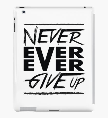 Never ever ever give up! iPad Case/Skin