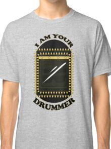 I am your DRUMMER Classic T-Shirt