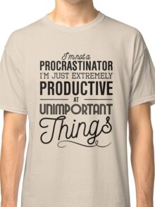 I'm not a procrastinator. I'm just extremely productive at unimportant things Classic T-Shirt