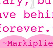 What I do is  temporary, but what I leave behind is forever. Markiplier Quote Sticker
