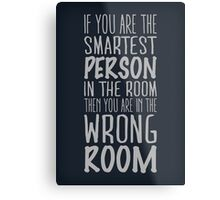 If you are the smartest person in the room, then you are in the wrong room Metal Print