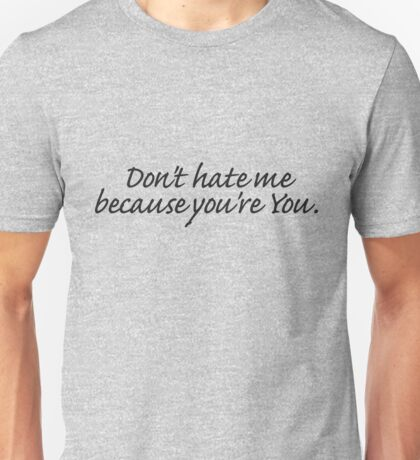 Don't hate me because you're You. Unisex T-Shirt
