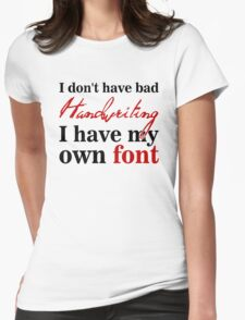 I don't have bad handwriting. I have my own font.I don't have bad handwriting. I have my own font. Womens Fitted T-Shirt