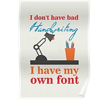 I don't have bad handwriting. I have my own font.I don't have bad handwriting. I have my own font. Poster