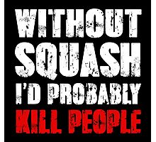 Without Squash I'd Probably Kill People Photographic Print