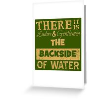 There It Is Ladies and Gentlemen The Backside of Water Greeting Card