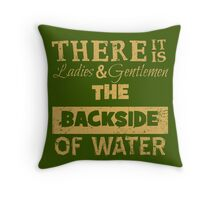 There It Is Ladies and Gentlemen The Backside of Water Throw Pillow