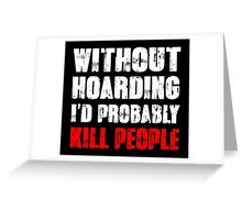 Without Hoarding I'd Probably Kill People Greeting Card