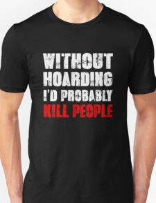 Without Hoarding I'd Probably Kill People T-Shirt