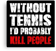 Without Tennis I'd Probably Kill People Canvas Print