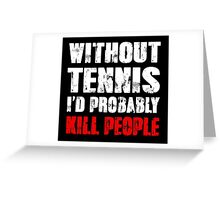 Without Tennis I'd Probably Kill People Greeting Card