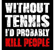 Without Tennis I'd Probably Kill People Photographic Print