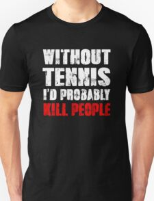 Without Tennis I'd Probably Kill People T-Shirt