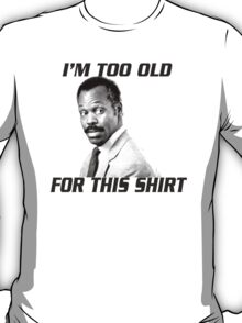 I'm too old for this shirt T-Shirt