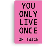 You Only Live Once or Twice Canvas Print